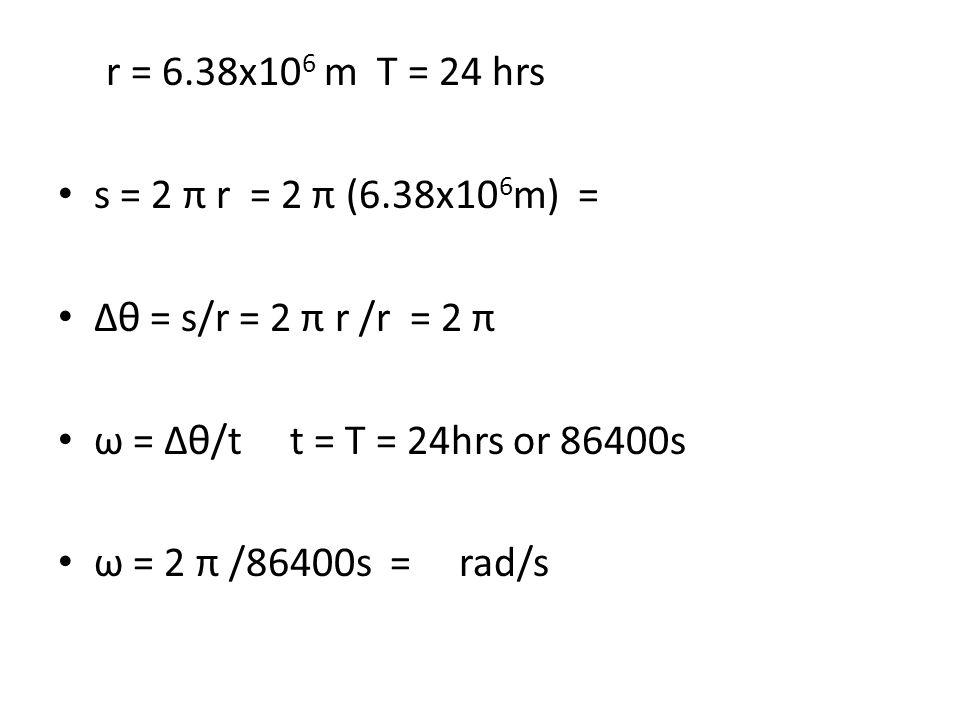 r = 6.38x10 6 m T = 24 hrs s = 2 π r = 2 π (6.38x10 6 m) = ∆θ = s/r = 2 π r /r = 2 π ω = ∆θ/t t = T = 24hrs or 86400s ω = 2 π /86400s = rad/s
