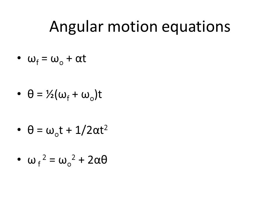 Angular motion equations ω f = ω o + αt θ = ½(ω f + ω o )t θ = ω o t + 1/2αt 2 ω f 2 = ω o 2 + 2αθ