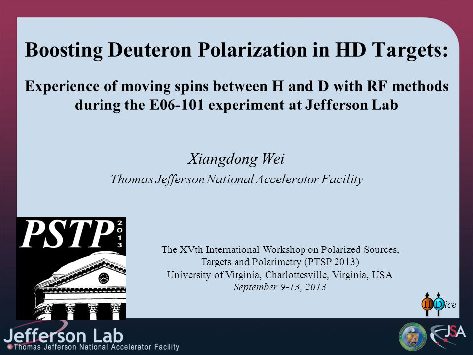 Boosting Deuteron Polarization in HD Targets: Experience of moving spins between H and D with RF methods during the E06-101 experiment at Jefferson Lab Xiangdong Wei Thomas Jefferson National Accelerator Facility The XVth International Workshop on Polarized Sources, Targets and Polarimetry (PTSP 2013) University of Virginia, Charlottesville, Virginia, USA September 9-13, 2013 HD