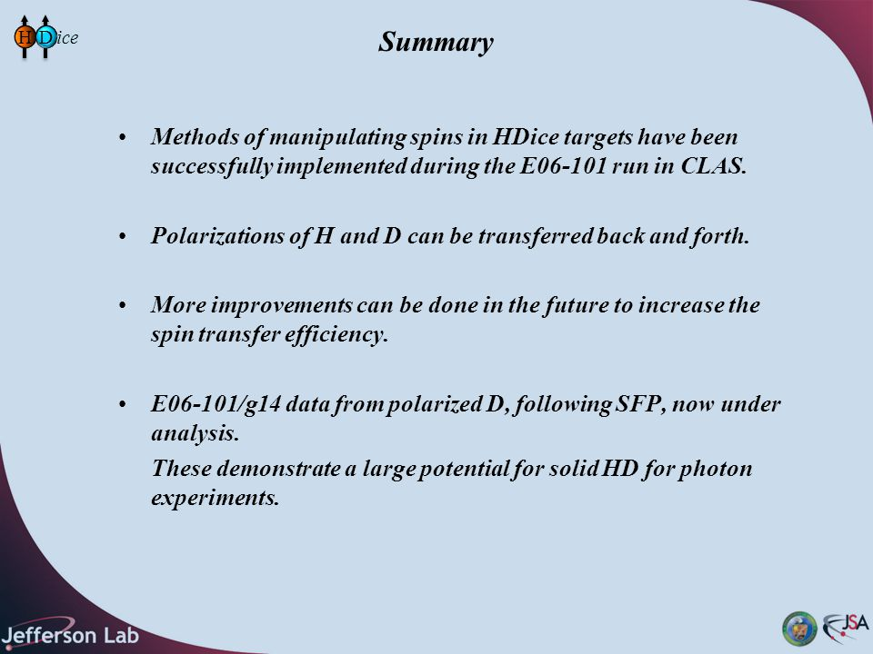 Summary Methods of manipulating spins in HDice targets have been successfully implemented during the E06-101 run in CLAS.
