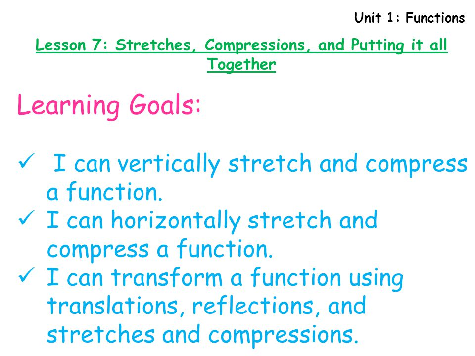 Unit 1: Functions Lesson 7: Stretches, Compressions, and Putting it all Together List the transformations that would be applied to f(x) to get g(x): g(x) = -2f(3x – 12) - 5