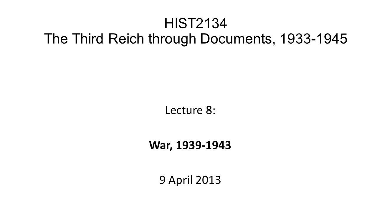 Lecture 8: War, 1939-1943 9 April 2013 HIST2134 The Third Reich through Documents, 1933-1945