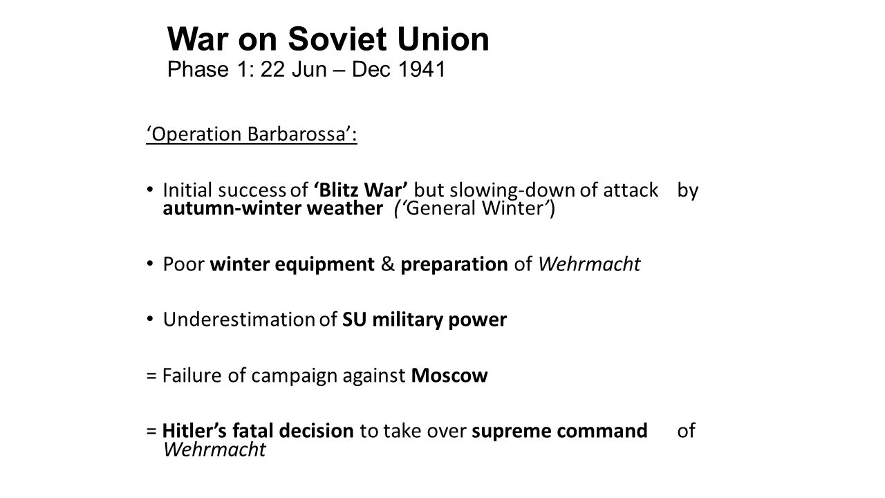 War on Soviet Union Phase 1: 22 Jun – Dec 1941 'Operation Barbarossa': Initial success of 'Blitz War' but slowing-down of attack by autumn-winter weather ('General Winter') Poor winter equipment & preparation of Wehrmacht Underestimation of SU military power = Failure of campaign against Moscow = Hitler's fatal decision to take over supreme command of Wehrmacht