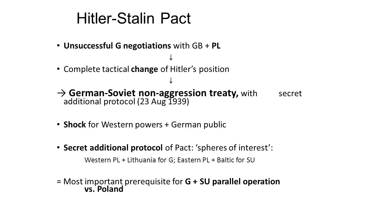 Hitler-Stalin Pact Unsuccessful G negotiations with GB + PL ↓ Complete tactical change of Hitler's position ↓ → German-Soviet non-aggression treaty, with secret additional protocol (23 Aug 1939) Shock for Western powers + German public Secret additional protocol of Pact: 'spheres of interest': Western PL + Lithuania for G; Eastern PL + Baltic for SU = Most important prerequisite for G + SU parallel operation vs.