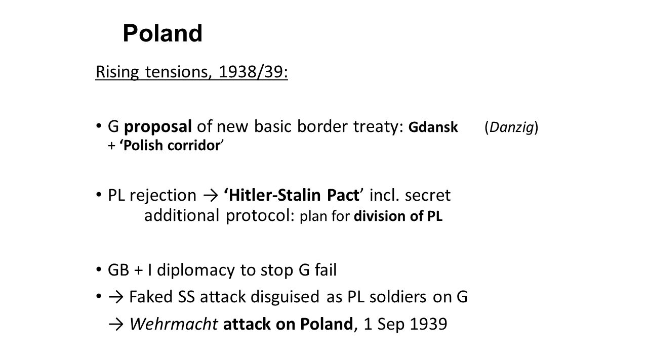 'Blitzkrieg' on Poland G campaign in PL: 1-28 Sep 39 = Begin of World War II GB + F: declaration-of-war on G, 3 Sep 39 SU: Invasion of PL from East, 17 Sep 39 = PL military defeat + division:  Western PL → Annexation by G + creation of 'Government General for the Occupied Polish Territories'  Eastern PL + Baltic states + Lithuania → Annexation by SU