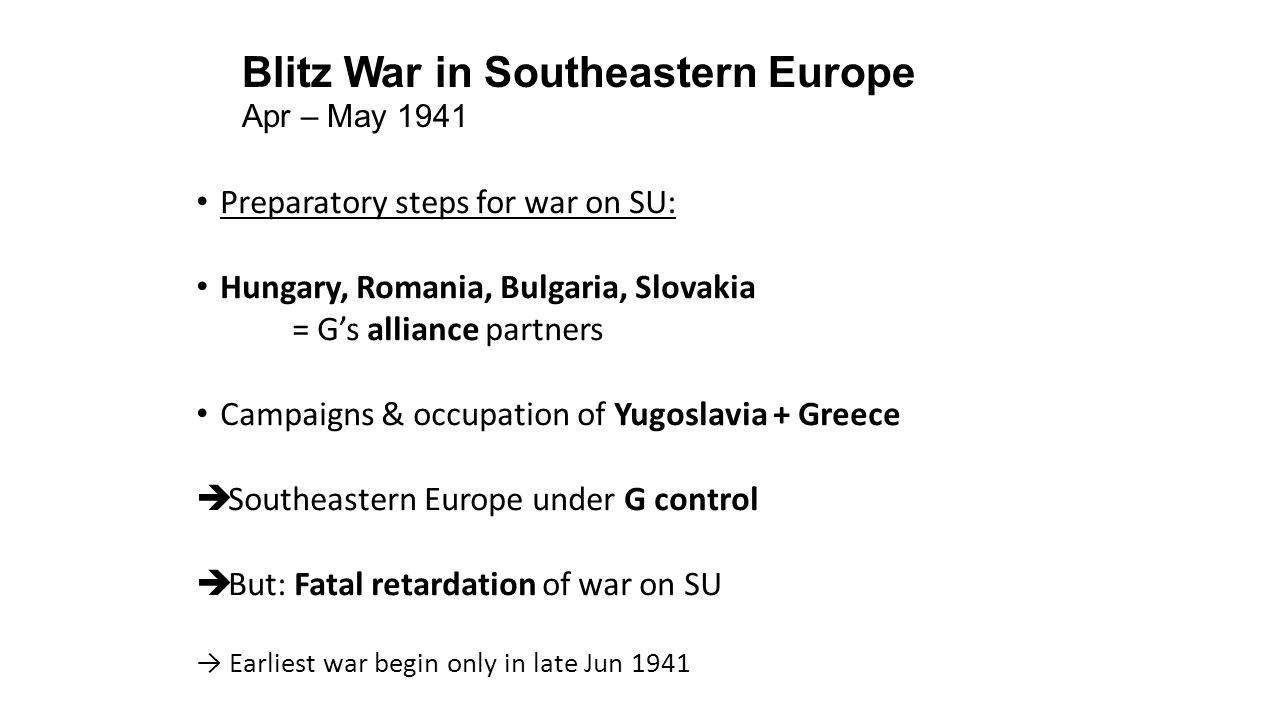 Blitz War in Southeastern Europe Apr – May 1941 Preparatory steps for war on SU: Hungary, Romania, Bulgaria, Slovakia = G's alliance partners Campaigns & occupation of Yugoslavia + Greece  Southeastern Europe under G control  But: Fatal retardation of war on SU → Earliest war begin only in late Jun 1941