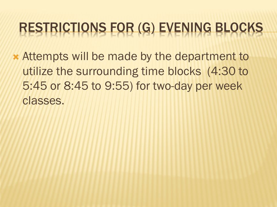 Attempts will be made by the department to utilize the surrounding time blocks (4:30 to 5:45 or 8:45 to 9:55) for two-day per week classes.