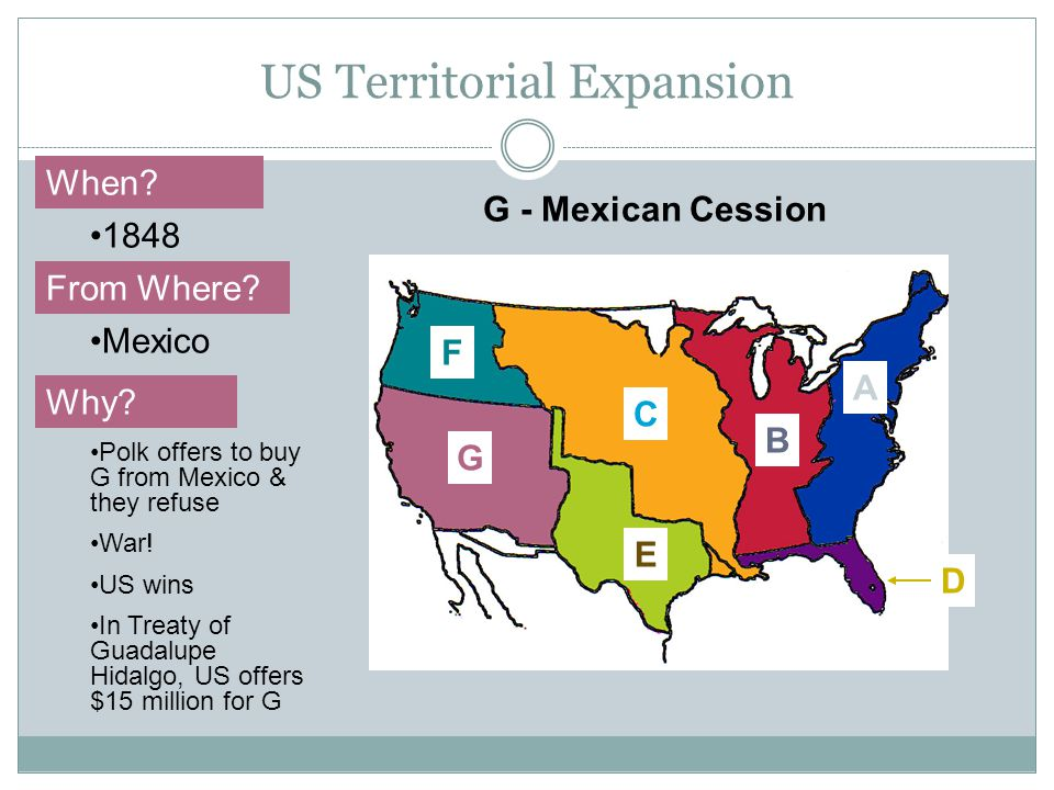 US Territorial Expansion A When? From Where? Why? 1848 Mexico Polk offers to buy G from Mexico & they refuse War! US wins In Treaty of Guadalupe Hidal