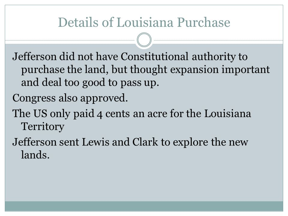 Details of Louisiana Purchase Jefferson did not have Constitutional authority to purchase the land, but thought expansion important and deal too good to pass up.