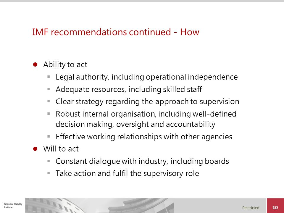 Restricted 10 IMF recommendations continued - How Ability to act  Legal authority, including operational independence  Adequate resources, including
