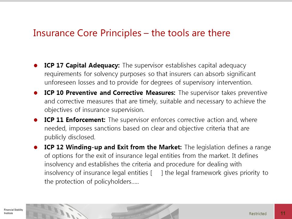 Restricted 11 Insurance Core Principles – the tools are there ICP 17 Capital Adequacy: The supervisor establishes capital adequacy requirements for so