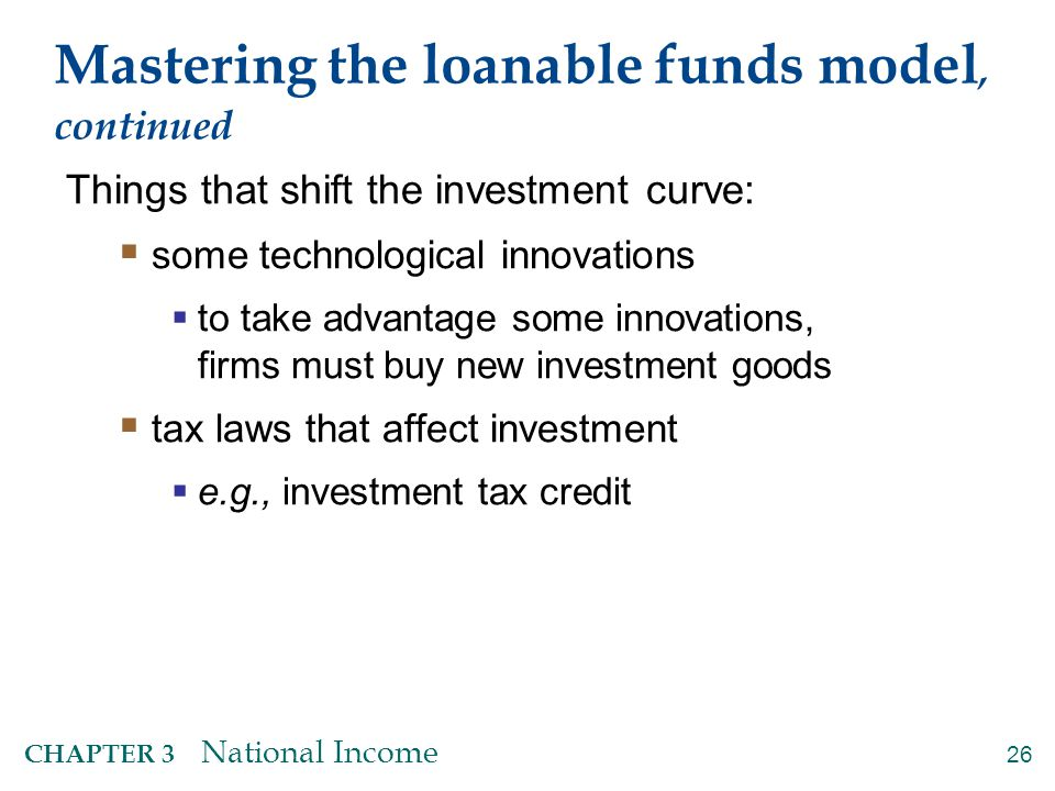 26 CHAPTER 3 National Income Mastering the loanable funds model, continued Things that shift the investment curve:  some technological innovations 