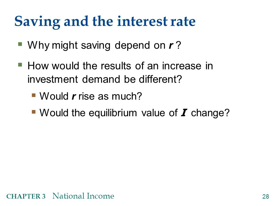 28 CHAPTER 3 National Income Saving and the interest rate  Why might saving depend on r ?  How would the results of an increase in investment demand