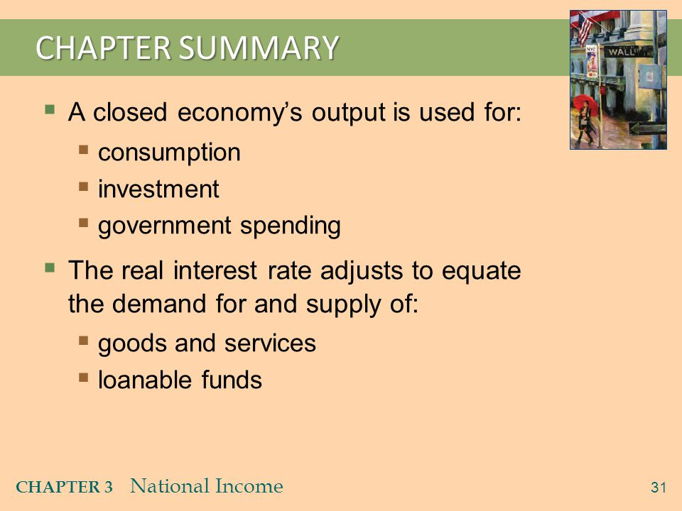 31 CHAPTER 3 National Income CHAPTER SUMMARY  A closed economy's output is used for:  consumption  investment  government spending  The real inte