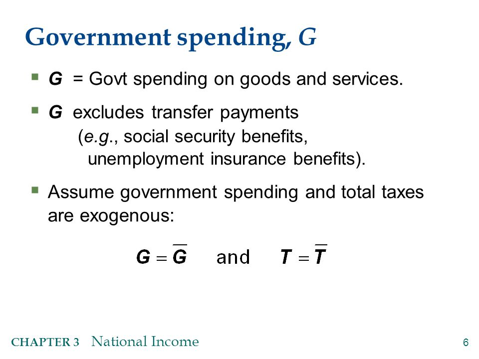 6 CHAPTER 3 National Income Government spending, G  G = Govt spending on goods and services.  G excludes transfer payments (e.g., social security be