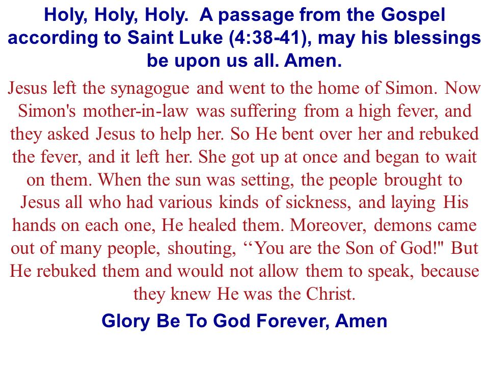 Holy, Holy, Holy. A passage from the Gospel according to Saint Luke (4:38-41), may his blessings be upon us all. Amen. Jesus left the synagogue and we