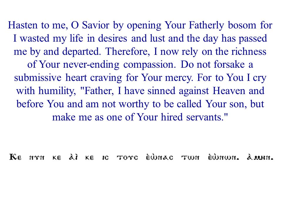 Hasten to me, O Savior by opening Your Fatherly bosom for I wasted my life in desires and lust and the day has passed me by and departed. Therefore, I