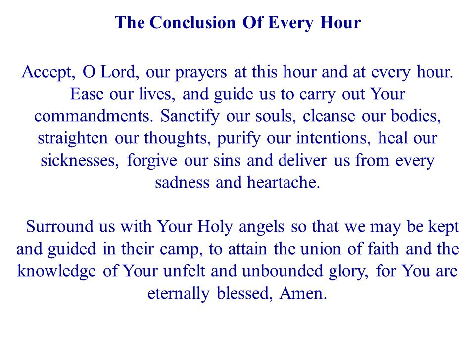The Conclusion Of Every Hour Accept, O Lord, our prayers at this hour and at every hour. Ease our lives, and guide us to carry out Your commandments.