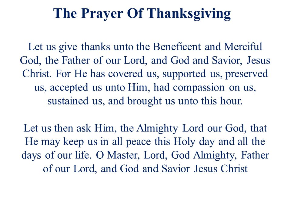 The Prayer Of Thanksgiving Let us give thanks unto the Beneficent and Merciful God, the Father of our Lord, and God and Savior, Jesus Christ. For He h