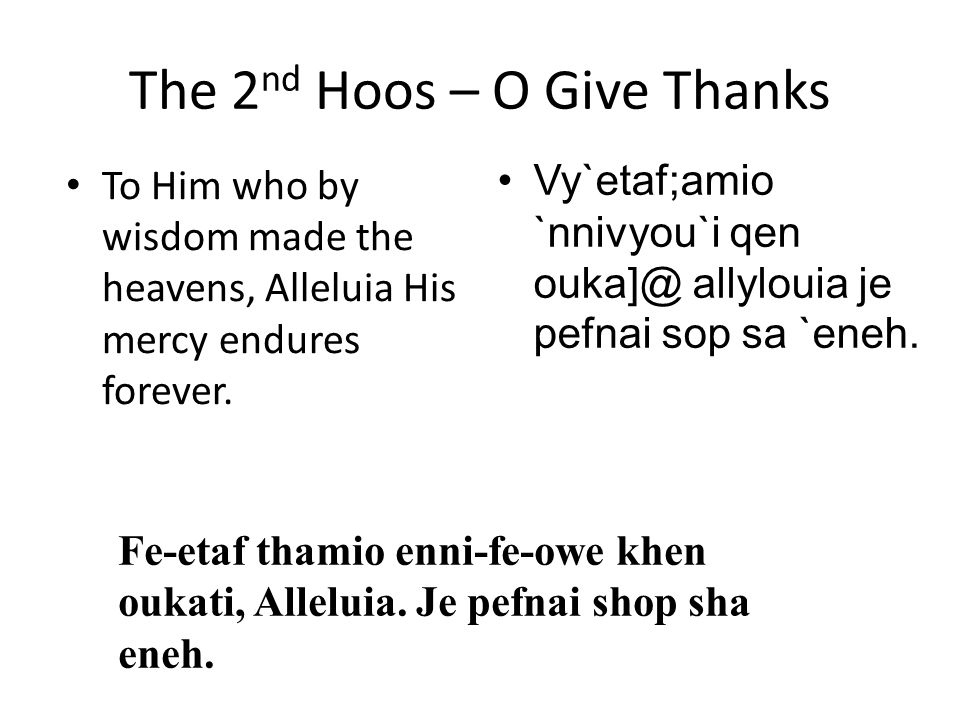 The 2 nd Hoos – O Give Thanks To Him who by wisdom made the heavens, Alleluia His mercy endures forever. Vy`etaf;amio `nnivyou`i qen ouka]@ allylouia