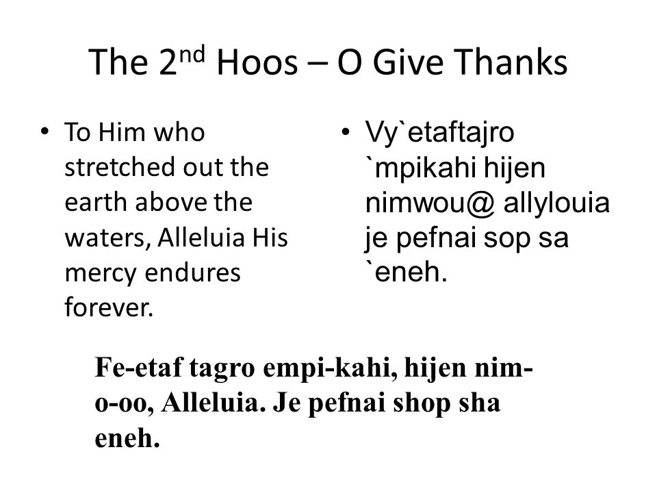 The 2 nd Hoos – O Give Thanks To Him who stretched out the earth above the waters, Alleluia His mercy endures forever. Vy`etaftajro `mpikahi hijen nim
