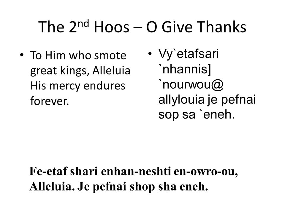 The 2 nd Hoos – O Give Thanks To Him who smote great kings, Alleluia His mercy endures forever. Vy`etafsari `nhannis] `nourwou@ allylouia je pefnai so
