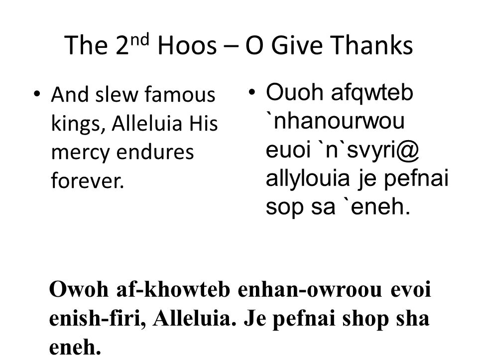The 2 nd Hoos – O Give Thanks And slew famous kings, Alleluia His mercy endures forever. Ouoh afqwteb `nhanourwou euoi `n`svyri@ allylouia je pefnai s