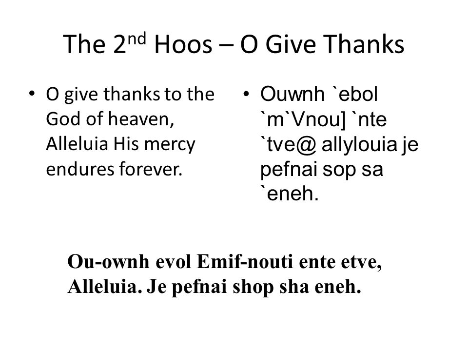 The 2 nd Hoos – O Give Thanks O give thanks to the God of heaven, Alleluia His mercy endures forever.