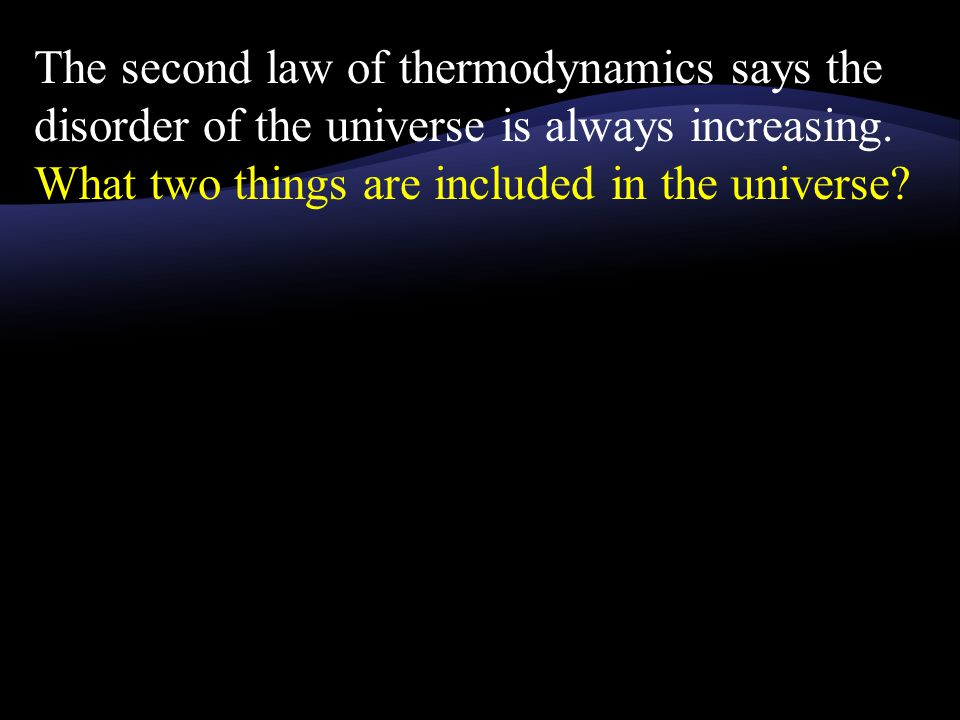The second law of thermodynamics says the disorder of the universe is always increasing.