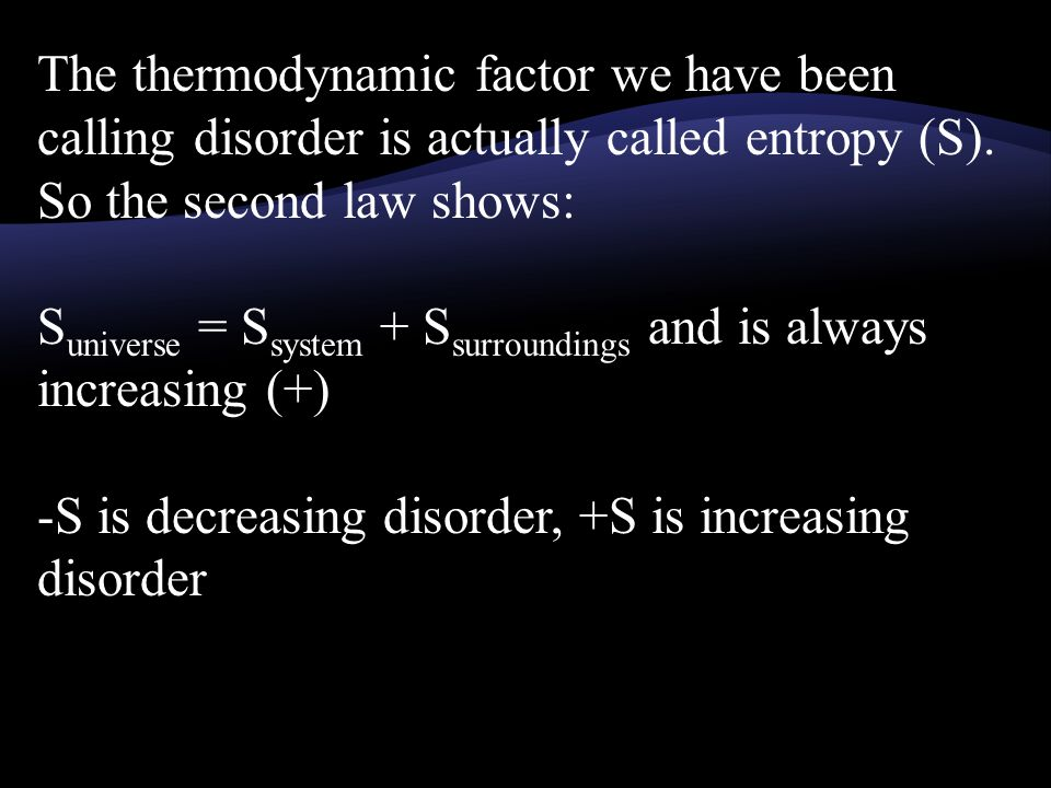 The thermodynamic factor we have been calling disorder is actually called entropy (S).