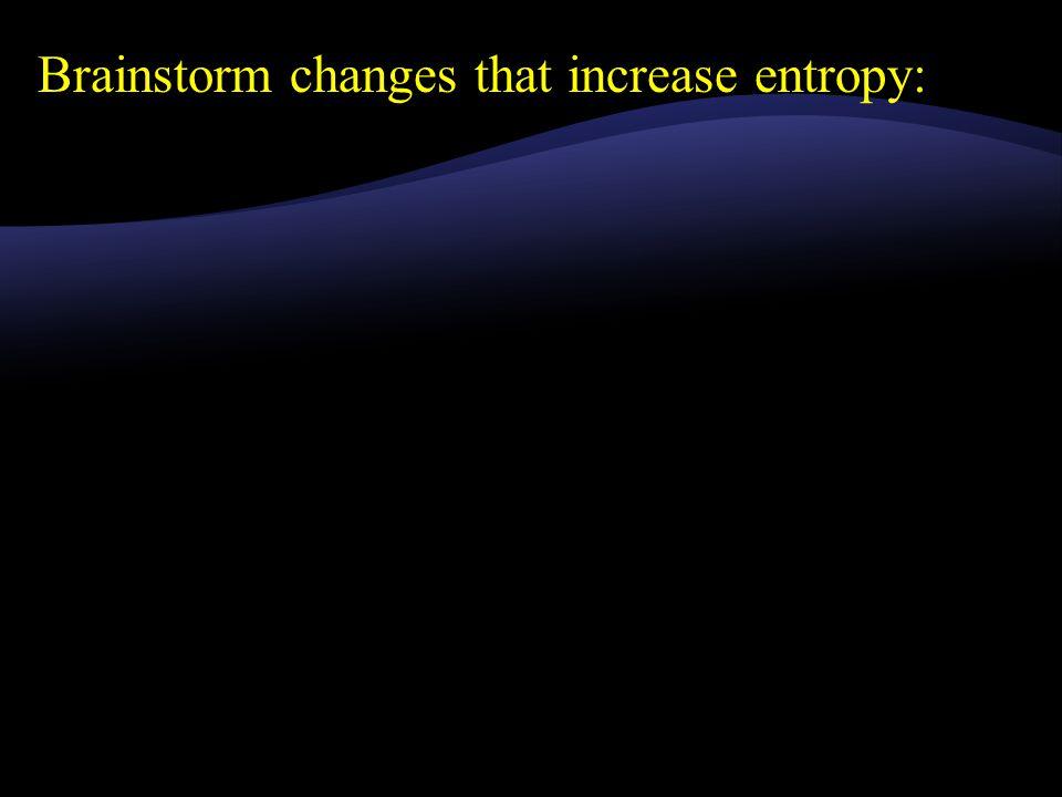 Brainstorm changes that increase entropy: