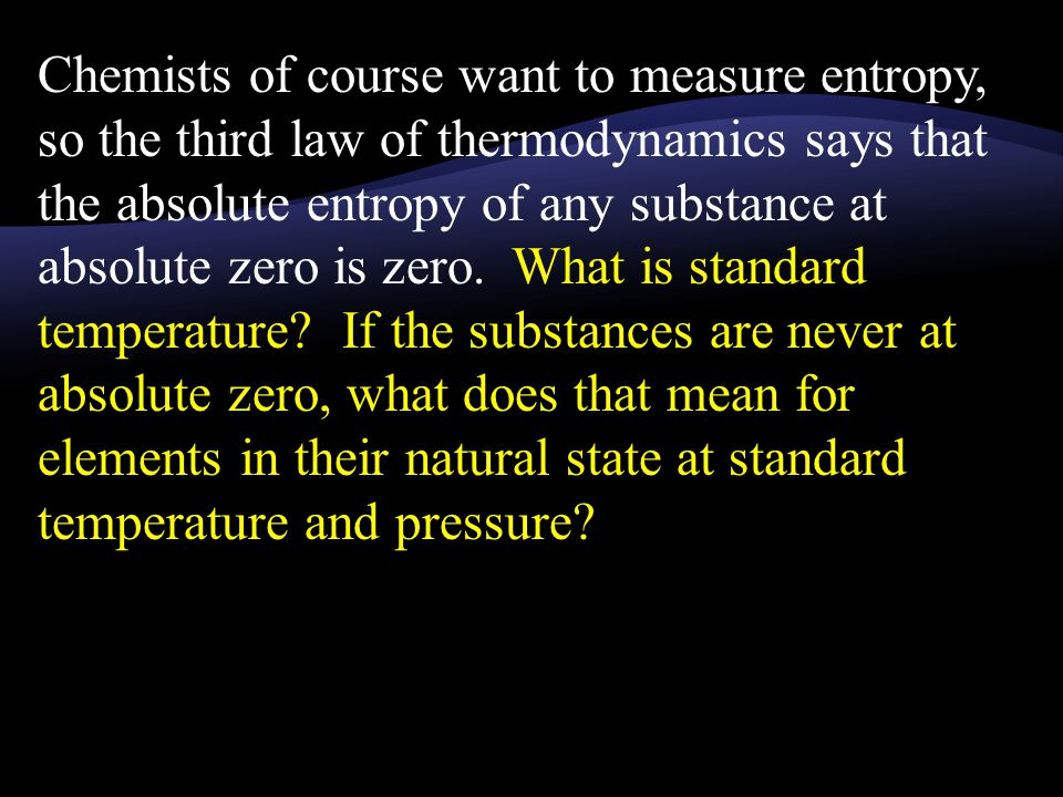 Chemists of course want to measure entropy, so the third law of thermodynamics says that the absolute entropy of any substance at absolute zero is zero.