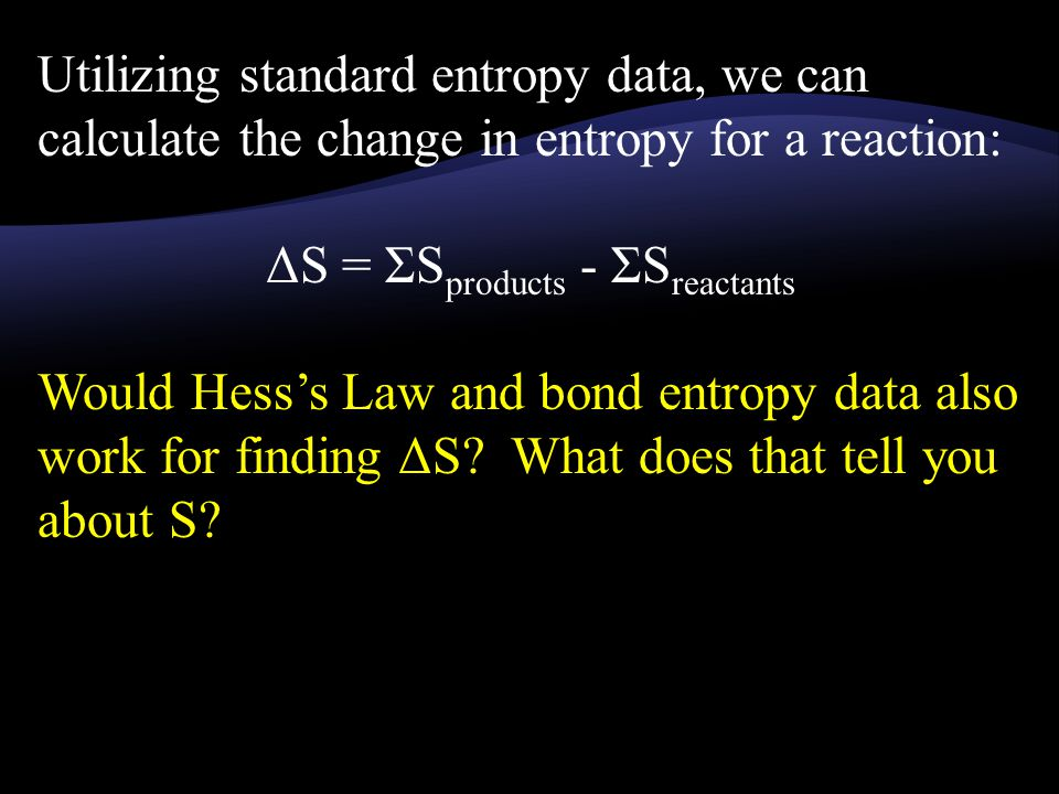 Utilizing standard entropy data, we can calculate the change in entropy for a reaction: ΔS = ΣS products - ΣS reactants Would Hess's Law and bond entropy data also work for finding ΔS.
