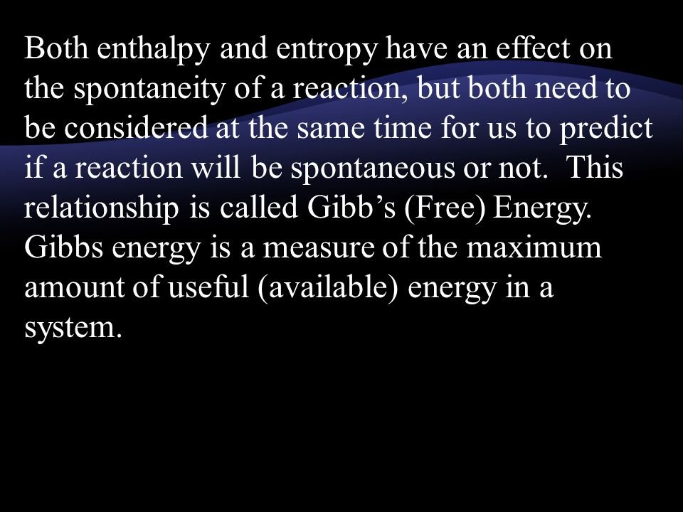 Both enthalpy and entropy have an effect on the spontaneity of a reaction, but both need to be considered at the same time for us to predict if a reaction will be spontaneous or not.