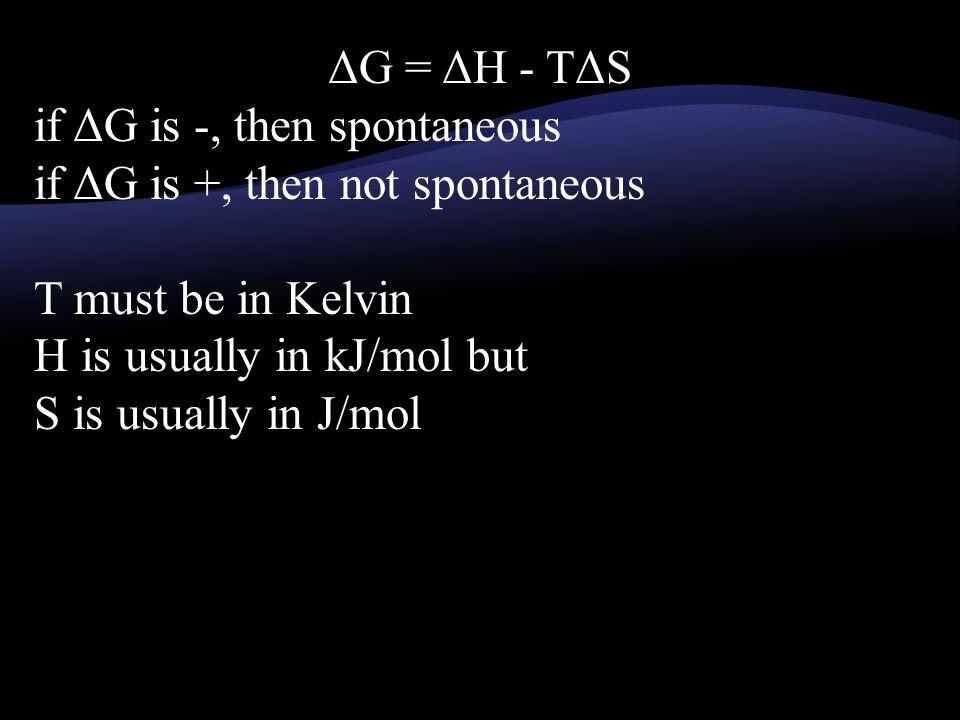 if ΔG is -, then spontaneous if ΔG is +, then not spontaneous T must be in Kelvin H is usually in kJ/mol but S is usually in J/mol