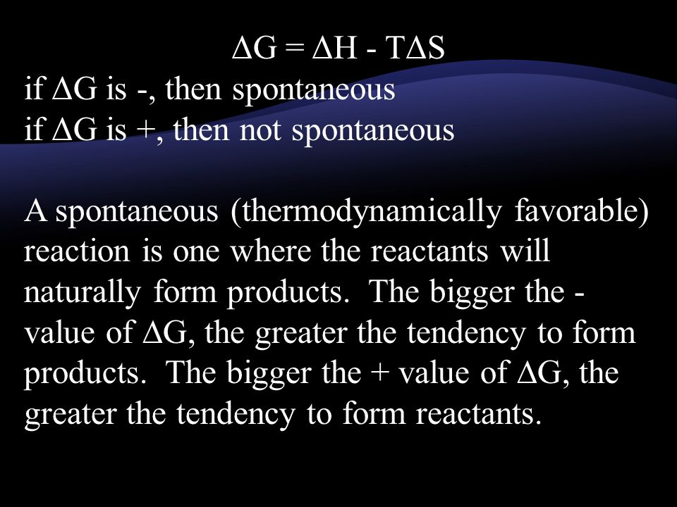 ΔG = ΔH - TΔS if ΔG is -, then spontaneous if ΔG is +, then not spontaneous A spontaneous (thermodynamically favorable) reaction is one where the reactants will naturally form products.