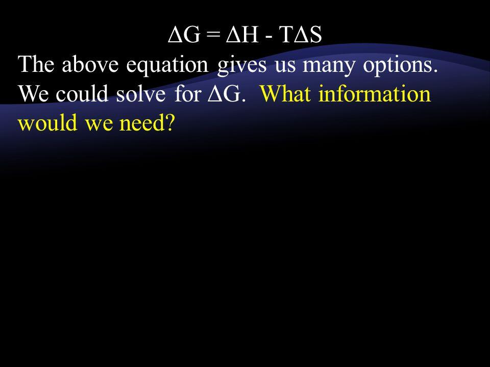 ΔG = ΔH - TΔS The above equation gives us many options. We could solve for ΔG. What information would we need?