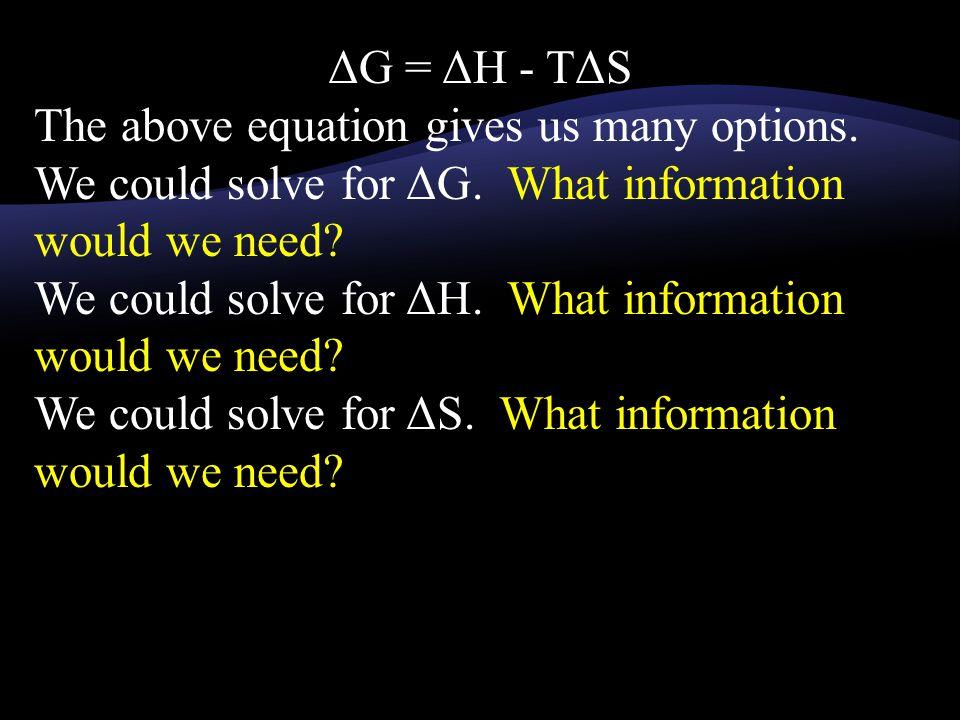 ΔG = ΔH - TΔS The above equation gives us many options. We could solve for ΔG. What information would we need? We could solve for ΔH. What information