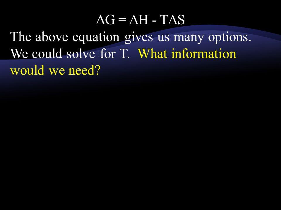 ΔG = ΔH - TΔS The above equation gives us many options. We could solve for T. What information would we need?