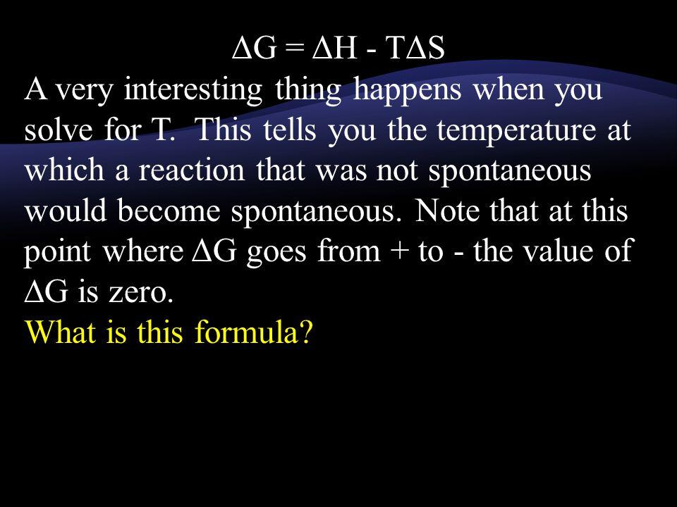 ΔG = ΔH - TΔS A very interesting thing happens when you solve for T. This tells you the temperature at which a reaction that was not spontaneous would