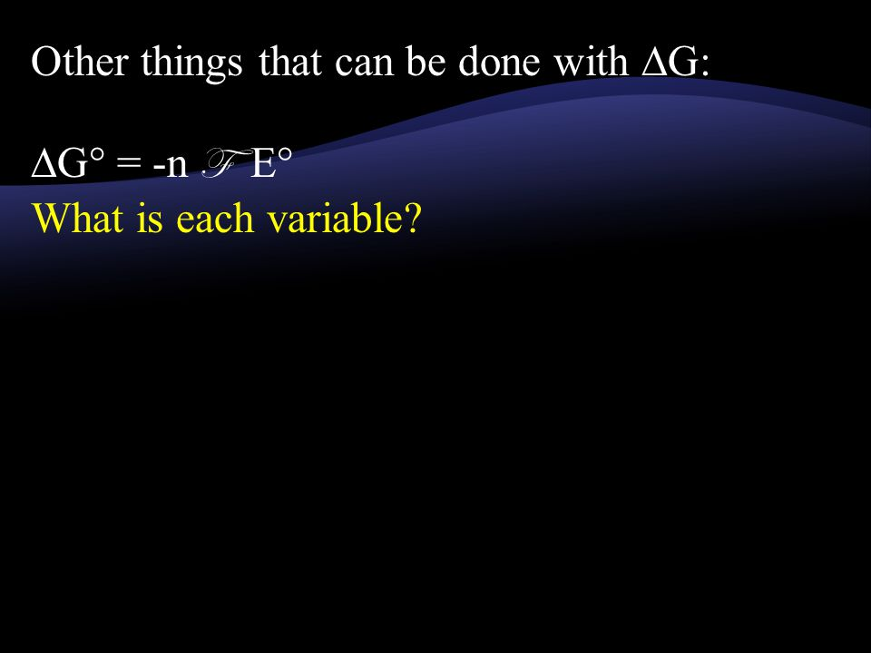Other things that can be done with ∆G: ∆G° = -n F E° What is each variable