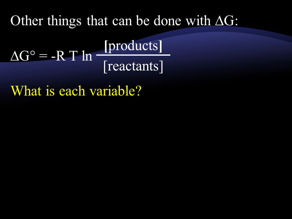 Other things that can be done with ∆G: ∆G° = -R T ln What is each variable [products] [reactants]