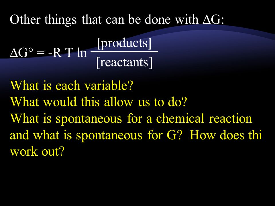 Other things that can be done with ∆G: ∆G° = -R T ln What is each variable.