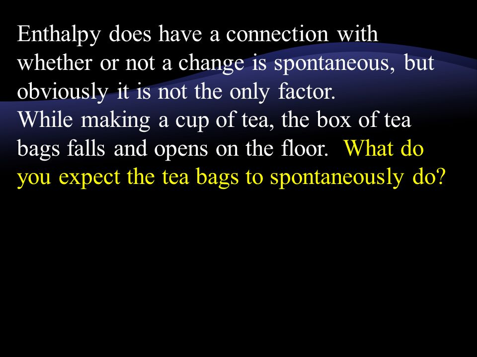 Enthalpy does have a connection with whether or not a change is spontaneous, but obviously it is not the only factor.