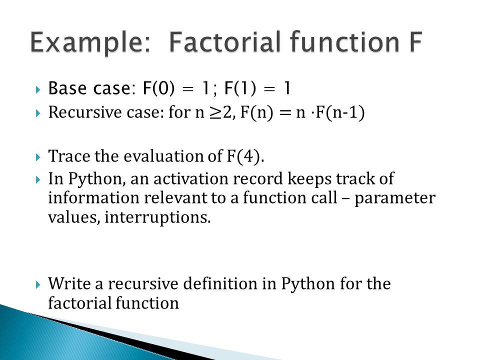  Base case: F(0) = 1; F(1) = 1  Recursive case: for n ≥2, F(n) = n ⋅F(n-1)  Trace the evaluation of F(4).