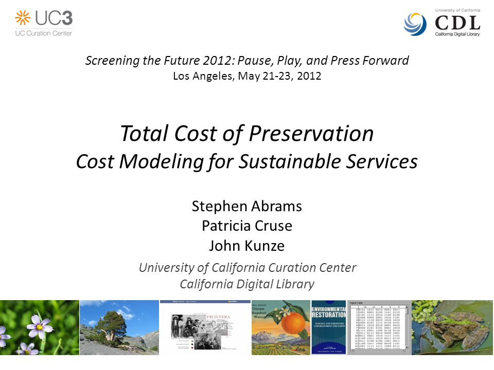 Total Cost of Preservation Cost Modeling for Sustainable Services Stephen Abrams Patricia Cruse John Kunze University of California Curation Center California Digital Library Screening the Future 2012: Pause, Play, and Press Forward Los Angeles, May 21-23, 2012