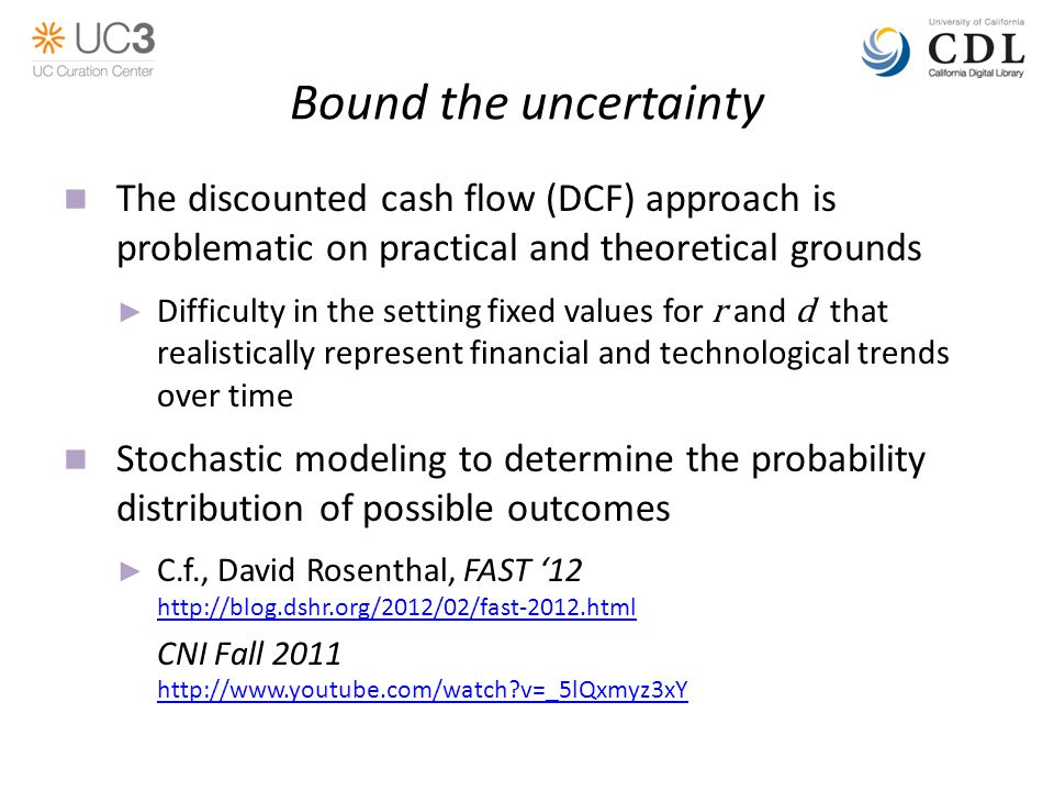Bound the uncertainty The discounted cash flow (DCF) approach is problematic on practical and theoretical grounds ► Difficulty in the setting fixed values for r and d that realistically represent financial and technological trends over time Stochastic modeling to determine the probability distribution of possible outcomes ► C.f., David Rosenthal, FAST '12 http://blog.dshr.org/2012/02/fast-2012.html CNI Fall 2011 http://www.youtube.com/watch v=_5lQxmyz3xY