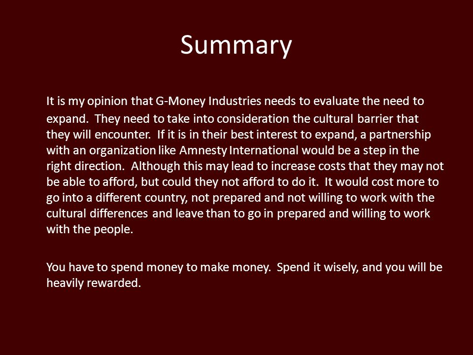Summary It is my opinion that G-Money Industries needs to evaluate the need to expand.