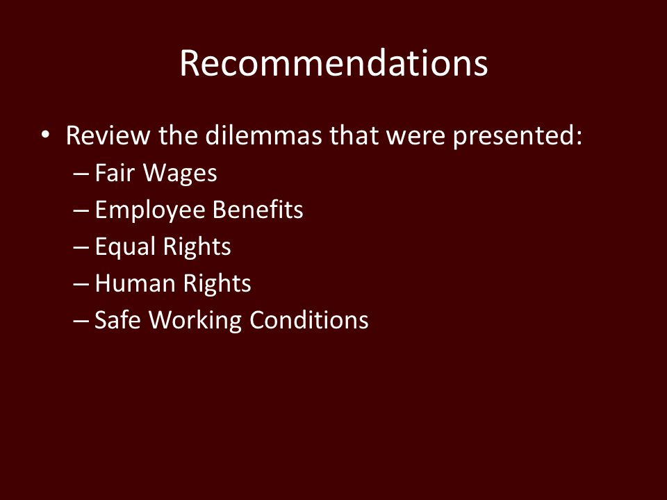 Recommendations Review the dilemmas that were presented: – Fair Wages – Employee Benefits – Equal Rights – Human Rights – Safe Working Conditions