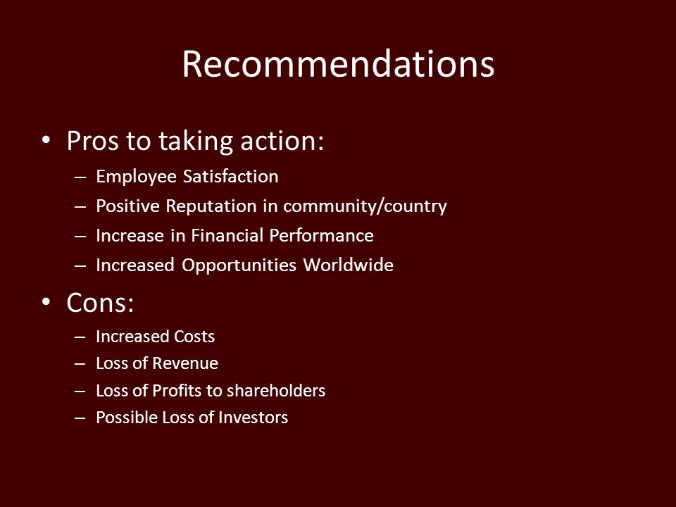 Recommendations Pros to taking action: – Employee Satisfaction – Positive Reputation in community/country – Increase in Financial Performance – Increased Opportunities Worldwide Cons: – Increased Costs – Loss of Revenue – Loss of Profits to shareholders – Possible Loss of Investors